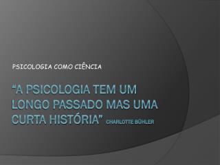 """""""A Psicologia tem um longo passado mas uma curta história""""  Charlotte  Bühler"""