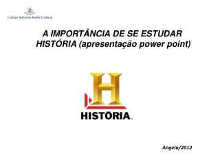 A IMPORT�NCIA DE SE ESTUDAR  HIST�RIA (apresenta��o power  point)