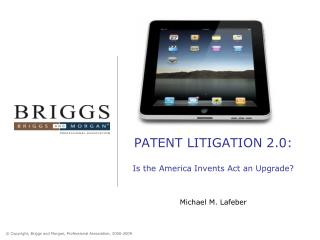 PATENT LITIGATION 2.0: Is the America Invents Act an Upgrade? Michael M. Lafeber