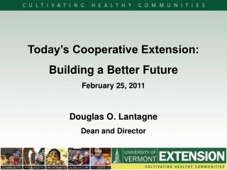 Today's Cooperative Extension: Building a Better Future February  25, 2011 Douglas O. Lantagne