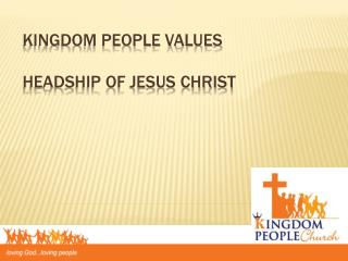 Kingdom people Values headship of Jesus Christ
