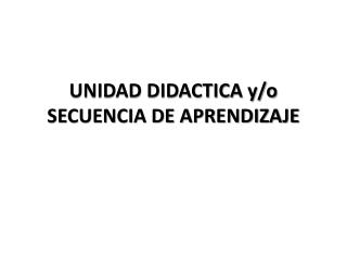 UNIDAD DIDACTICA y/o SECUENCIA DE APRENDIZAJE