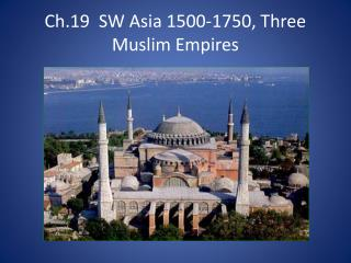 Ch.19  SW Asia 1500-1750, Three Muslim Empires