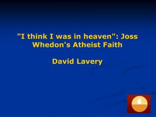 """I think I was in heaven"": Joss Whedon's Atheist Faith David Lavery"