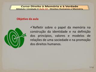 Curso Direito à Memória e à Verdade Módulo I Unidade  II  Aula  12  -  Direitos Humanos e Memória