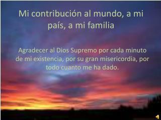 Mi contribución al mundo, a mi país, a mi familia