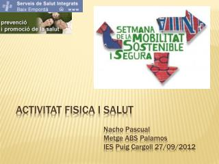 ACTIVITAT FISICA I SALUT Nacho Pascual Metge  ABS  Palamos IES Puig  Cargoll  27/09/2012