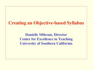 Creating an Objective-based Syllabus  Danielle Mihram, Director Center for Excellence in Teaching University of Southern