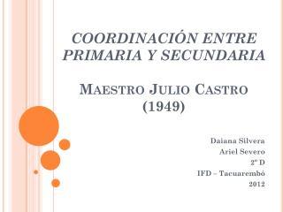 COORDINACIÓN ENTRE PRIMARIA Y SECUNDARIA Maestro Julio Castro (1949)