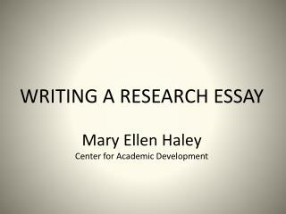 WRITING A RESEARCH ESSAY  Mary Ellen Haley Center for Academic Development