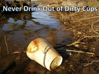 Never Drink Out of Dirty Cups