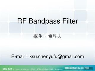 RF  Bandpass  Filter  學生:陳昱夫 E-mail : ksu.chenyufu@gmail.com