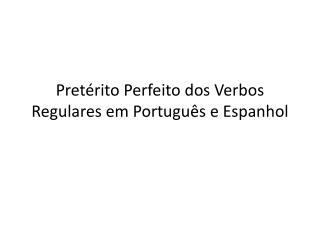 Pretérito Perfeito  dos  Verbos Regulares  em Portugu ês e Espanhol