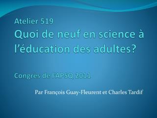 Atelier 519 Quoi de neuf en science à l'éducation des adultes? Congrès de l'APSQ 2011