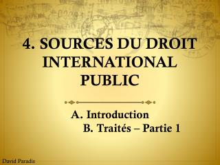 4. Sources du droit international public A. Introduction 		B. Traités – Partie 1
