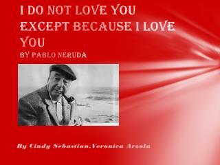 I Do  N ot  L ove  Y ou  E xcept  B ecause I  L ove  Y ou   BY Pablo Neruda