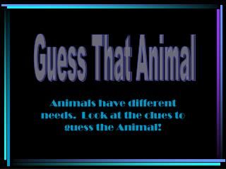 Animals  have different needs.  Look at the clues to guess the  Animal!