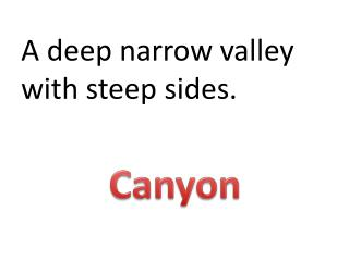 A deep narrow valley with steep sides.