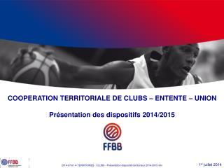 COOPERATION TERRITORIALE DE CLUBS – ENTENTE – UNION Présentation des dispositifs 2014/2015