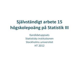 Självständigt arbete 15 högskolepoäng på Statistik III