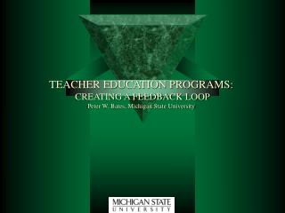 TEACHER EDUCATION PROGRAMS:   CREATING A FEEDBACK LOOP Peter W. Bates, Michigan State University