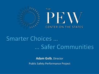 Adam Gelb , Director Public Safety Performance Project