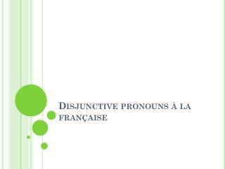 Disjunctive pronouns  � la fran�aise