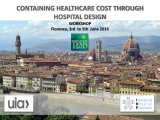 CONTAINING HEALTHCARE COST THROUGH HOSPITAL DESIGN WORKSHOP Florence , 3rd   to  5th   June  2014