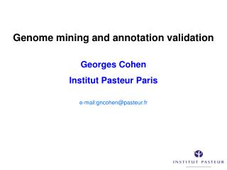 Genome mining and annotation validation Georges Cohen Institut Pasteur Paris e-mail:gncohen@pasteur.fr