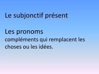Le  subjonctif présent Les  pronoms compléments  qui  remplacent  les  choses ou  les  idées .