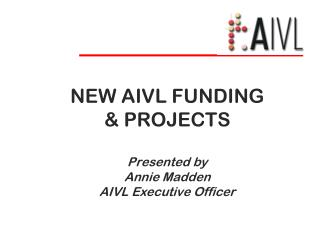 NEW AIVL FUNDING   PROJECTS  Presented by Annie Madden AIVL Executive Officer