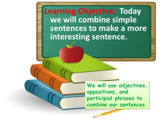 Learning Objective:   Today we will combine simple sentences to make a more interesting sentence.