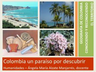 Colombia un paraíso por descubrir Humanidades –  Ángela María Alzate Manjarrés, docente