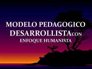 MODELO PEDAGOGICO DESARROLLISTA CON ENFOQUE HUMANISTA