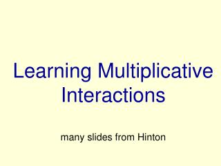 Learning Mult i pli c ative Intera c tions many slides from Hinton