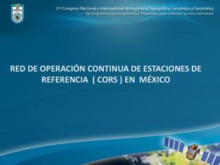 RED DE OPERACIÓN CONTINUA DE ESTACIONES DE REFERENCIA  ( CORS ) EN  MÉXICO
