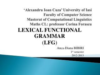 LEXICAL FUNCTIONAL GRAMMAR ( LFG ) Anca-Diana BIBIRI 1 st  semester 2012-2013