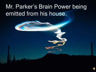 Mr. Parker's Brain Power being emitted from his house.