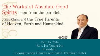 Feb. 15, 2014 Rev. Ha Young Ho  President,  Cheongpyeong  Heaven and Earth Training Center