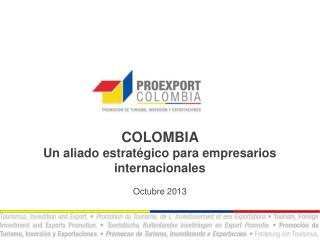 COLOMBIA  Un aliado estratégico para empresarios internacionales Octubre 2013