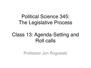 Political Science 345: The Legislative Process Class 13:  Agenda-Setting and Roll calls