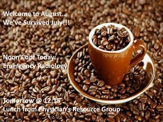 Welcome to August… We've Survived July!!! Noon Conf Today: Emergency Radiology Tomorrow @ 12:15