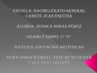 ESCUELA: Bachillerato General Cadete Juan Escutia ALUMNA: Jessica Rosas Pérez