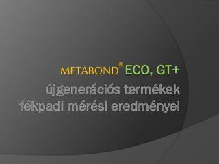 Metabond ® Eco , GT+ újgenerációs termékek fékpadi mérési eredményei