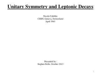 Unitary Symmetry and  Leptonic  Decays Nicola  Cabibbo CERN, Geneva, Switzerland April 1963