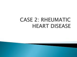 CASE 2: RHEUMATIC HEART DISEASE