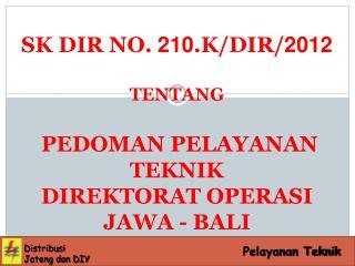 SK DIR NO.  210 .K/DIR/ 2012 TENTANG   PEDOMAN PELAYANAN  TEKNIK DIREKTORAT OPERASI JAWA - BALI
