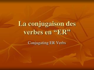 """La  conjugaison  des verbes en """"ER"""""""