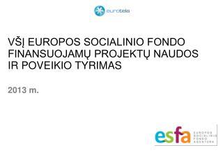 VŠĮ EUROPOS SOCIALINIO FONDO F INANSUOJAMŲ PROJEKTŲ NAUDOS IR POVEIKIO TYRIMAS