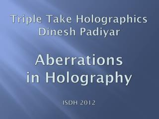 Triple Take  Holographics Dinesh Padiyar Aberrations in Holography ISDH 2012